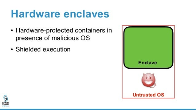 Enclave Hardware enclaves • Hardware-protected containers in presence of malicious OS • Shielded execution • Encrypted enc...