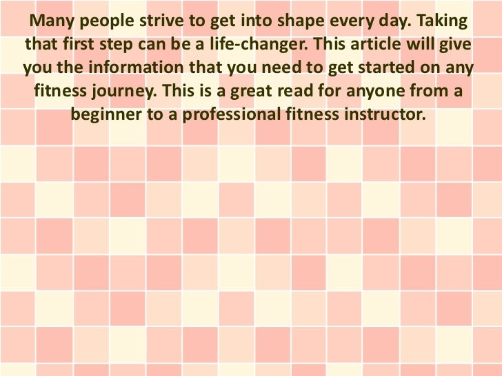 Many people strive to get into shape every day. Takingthat first step can be a life-changer. This article will giveyou the...
