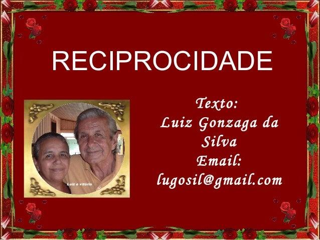 Texto:Luiz Gonzaga daSilvaEmail:lugosil@gmail.comLuiz e vitóriaRECIPROCIDADE