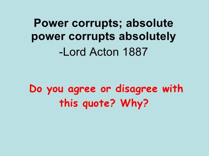 Power corrupts; absolute power corrupts absolutely -Lord Acton 1887 Do you agree or disagree with this quote? Why?