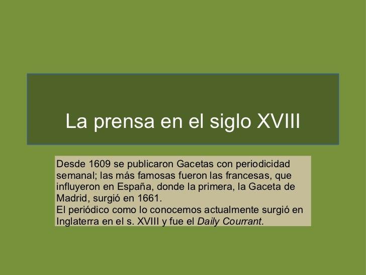 La prensa en el siglo XVIII Desde 1609 se publicaron Gacetas con periodicidad semanal; las más famosas fueron las francesa...