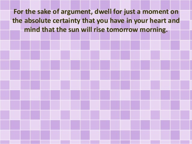 For the sake of argument, dwell for just a moment on the absolute certainty that you have in your heart and mind that the ...