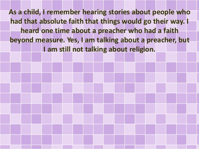 As a child, I remember hearing stories about people who had that absolute faith that things would go their way. I heard on...