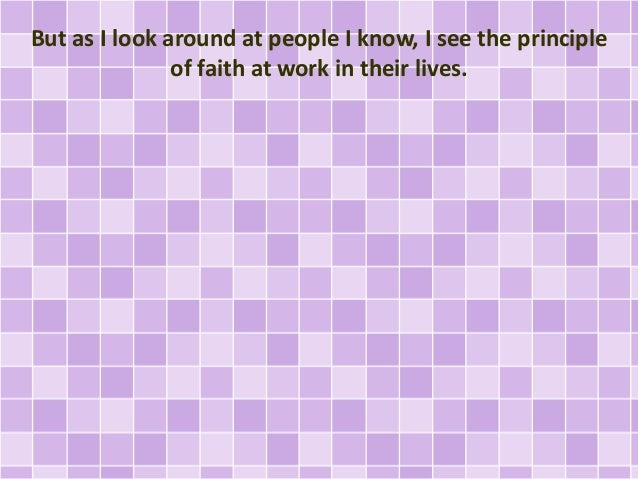 But as I look around at people I know, I see the principle of faith at work in their lives.