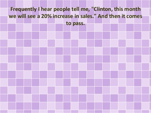 """Frequently I hear people tell me, """"Clinton, this month we will see a 20% increase in sales."""" And then it comes to pass."""