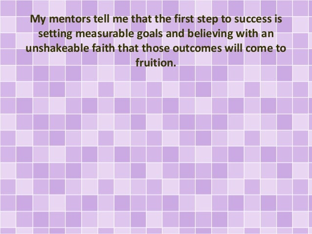 My mentors tell me that the first step to success is setting measurable goals and believing with an unshakeable faith that...