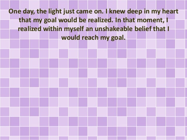 One day, the light just came on. I knew deep in my heart that my goal would be realized. In that moment, I realized within...