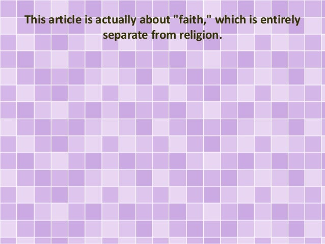 """This article is actually about """"faith,"""" which is entirely separate from religion."""