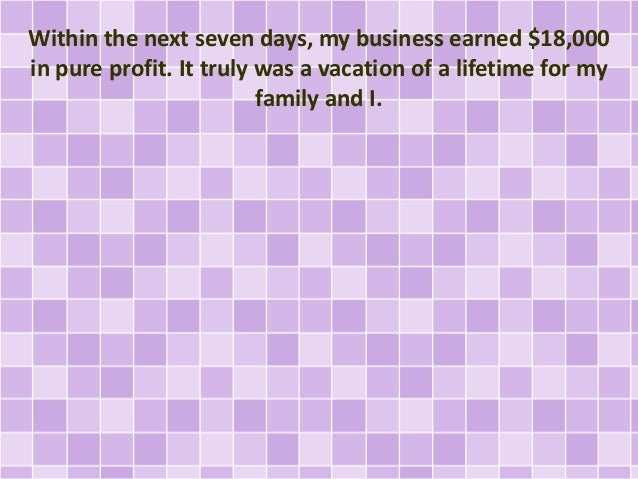 Within the next seven days, my business earned $18,000 in pure profit. It truly was a vacation of a lifetime for my family...