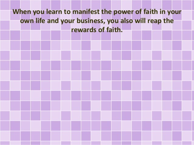 When you learn to manifest the power of faith in your own life and your business, you also will reap the rewards of faith.
