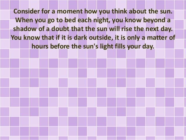 Consider for a moment how you think about the sun. When you go to bed each night, you know beyond a shadow of a doubt that...