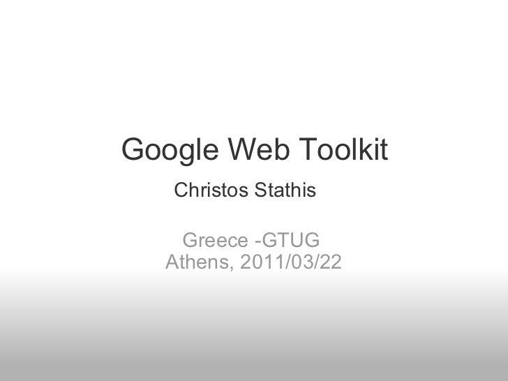 Google Web Toolkit Greece -GTUG  Athens, 2011/03/22 Christos Stathis