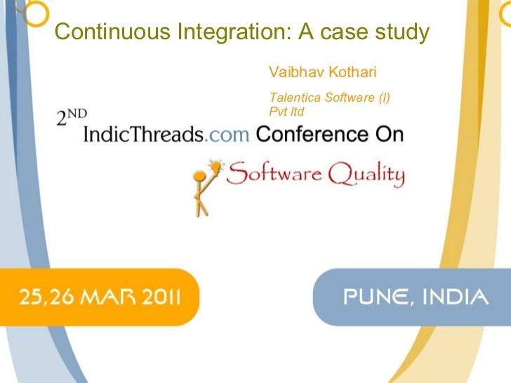 Continuous Integration: A case study Vaibhav Kothari Talentica Software (I) Pvt ltd