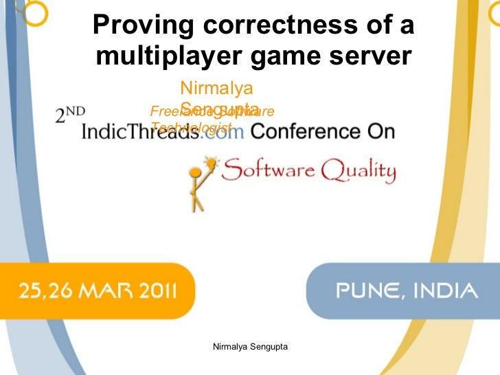 Proving correctness of a multiplayer game server Nirmalya Sengupta Freelance Software Technologist Nirmalya Sengupta