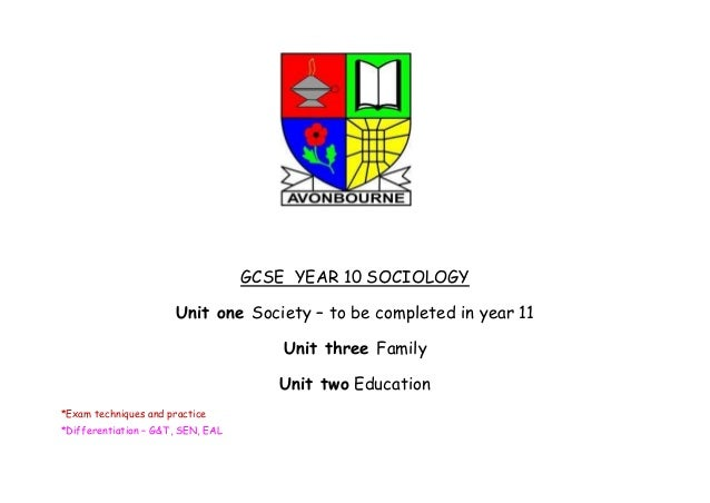GCSE YEAR 10 SOCIOLOGY Unit one Society – to be completed in year 11 Unit three Family Unit two Education *Exam techniques...