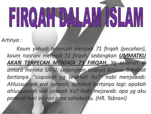 Artinya : Kaum yahudi terpecah menjadi 71 firqah (pecahan), kaum nasrani menjadi 72 firqah, sedangkan UMMATKU AKAN TERPECA...