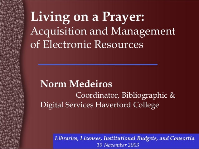Living on a Prayer:Acquisition and Managementof Electronic Resources Norm Medeiros            Coordinator, Bibliographic &...