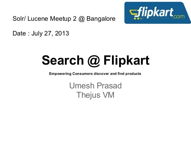 Search @ Flipkart Umesh Prasad Thejus VM Empowering Consumers discover and find products Solr/ Lucene Meetup 2 @ Bangalore...