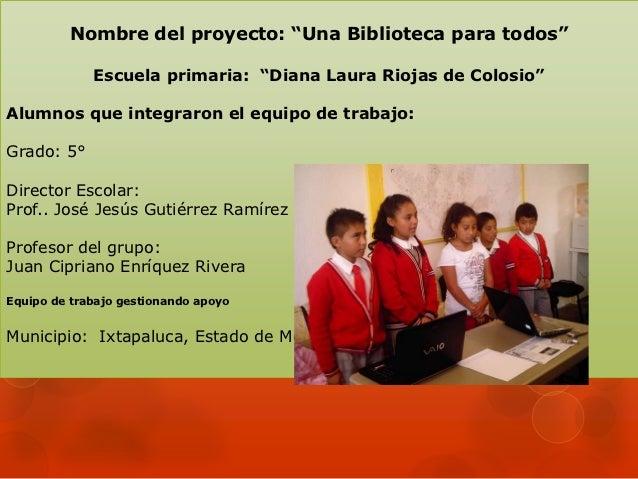 """Nombre del proyecto: """"Una Biblioteca para todos""""             Escuela primaria: """"Diana Laura Riojas de Colosio""""Alumnos que ..."""