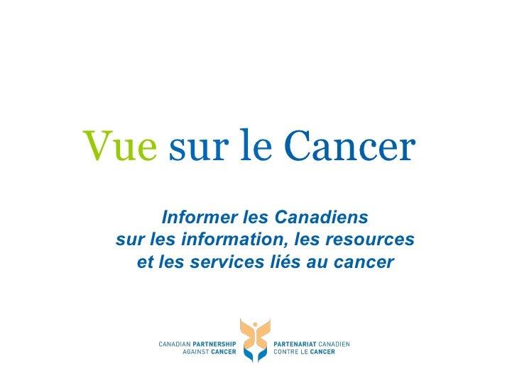 Vue  sur le   Cancer <ul><ul><li>Informer les Canadiens sur les information, les resources et les services liés au cancer ...