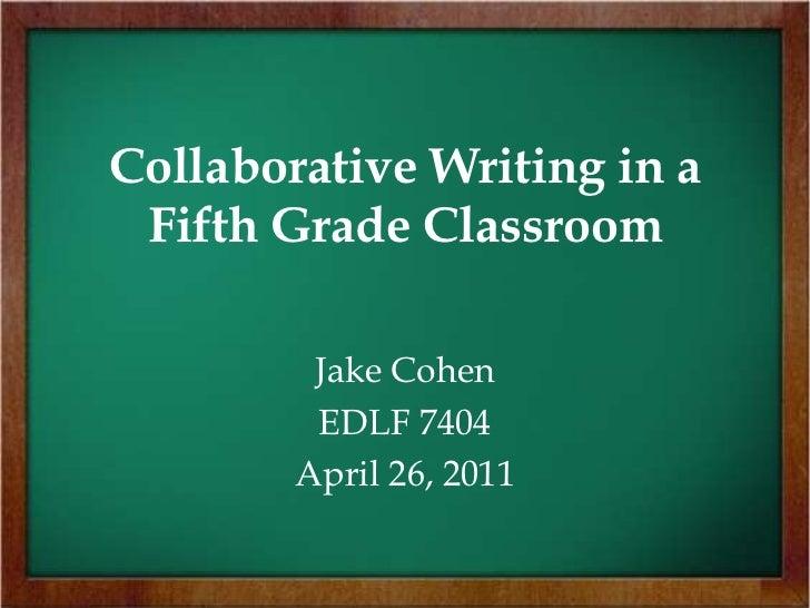 Collaborative Writing in a Fifth Grade Classroom<br />Jake Cohen<br />EDLF 7404<br />April 26, 2011<br />