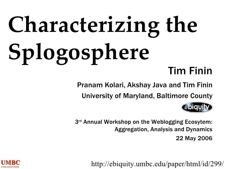 Characterizing the Splogosphere Tim Finin http://ebiquity.umbc.edu/paper/html/id/299/ Pranam Kolari, Akshay Java and Tim F...