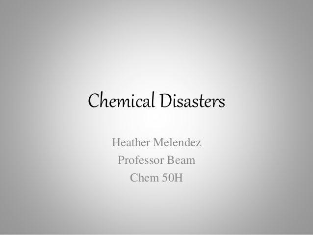 Chemical Disasters Heather Melendez Professor Beam Chem 50H