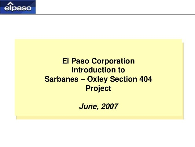 El Paso Corporation Introduction to Sarbanes – Oxley Section 404 Project June, 2007