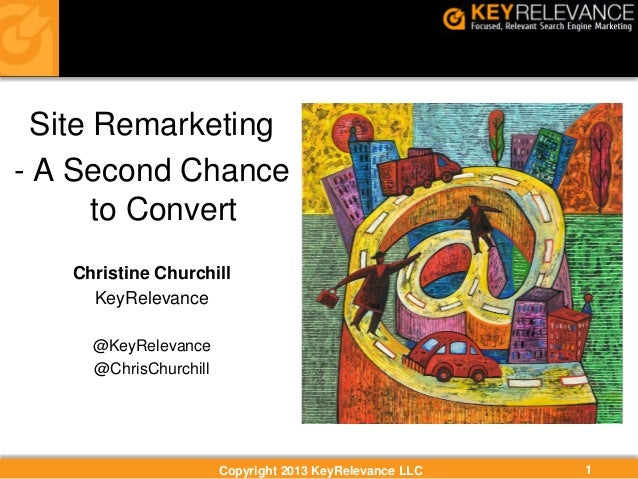 Copyright 2013 KeyRelevance LLC 1 Site Remarketing - A Second Chance to Convert Christine Churchill KeyRelevance @KeyRelev...