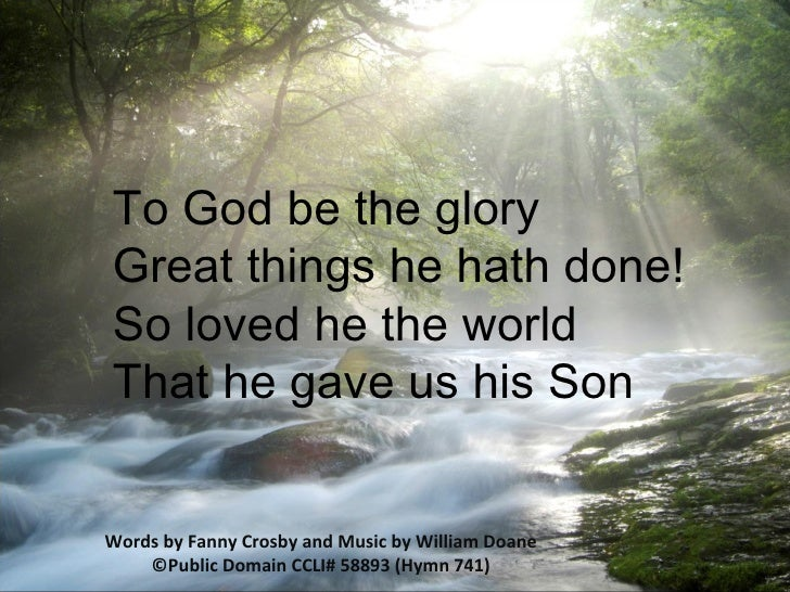 To God be the glory  Great things he hath done!  So loved he the world  That he gave us his Son  Words by Fanny Crosby and...