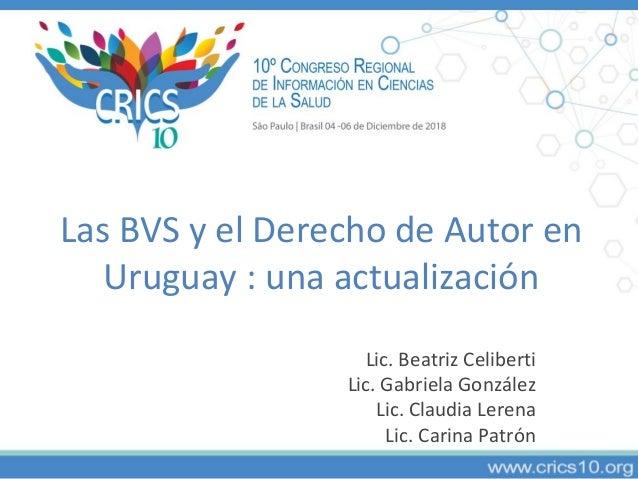 Las BVS y el Derecho de Autor en Uruguay : una actualización Lic. Beatriz Celiberti Lic. Gabriela González Lic. Claudia Le...