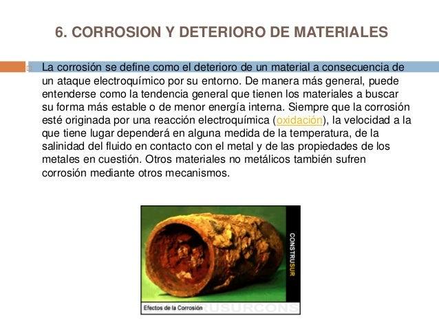 6. CORROSION Y DETERIORO DE MATERIALES La corrosión se define como el deterioro de un material a consecuencia deun ataque...