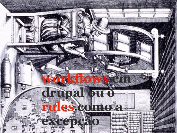 workflow s   em  drupal ou o   rules  como a excepção