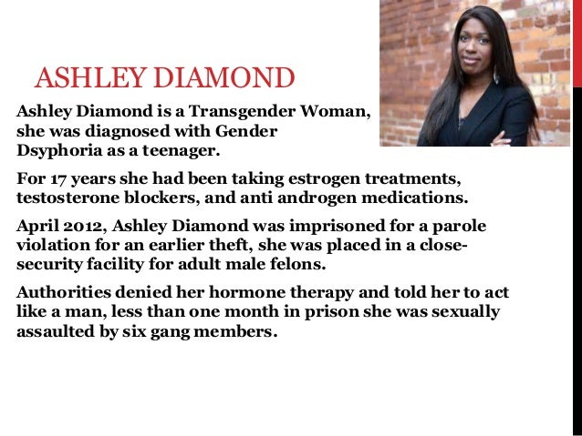 ASHLEY DIAMOND Ashley Diamond is a Transgender Woman, she was diagnosed with Gender Dsyphoria as a teenager. For 17 years ...