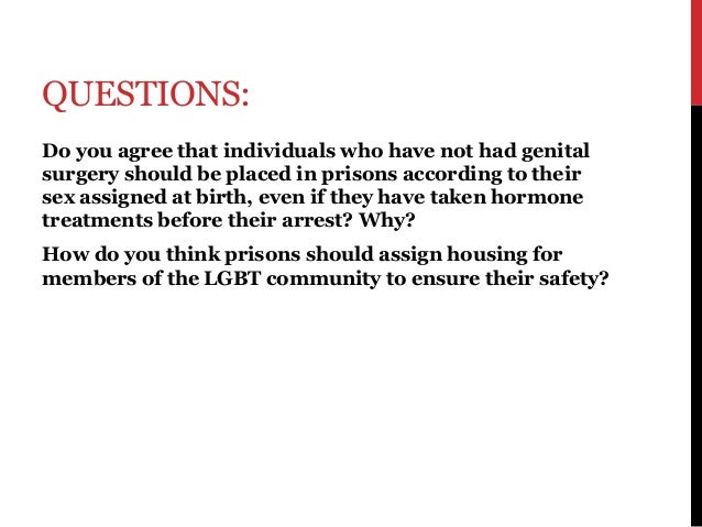 QUESTIONS: Do you agree that individuals who have not had genital surgery should be placed in prisons according to their s...