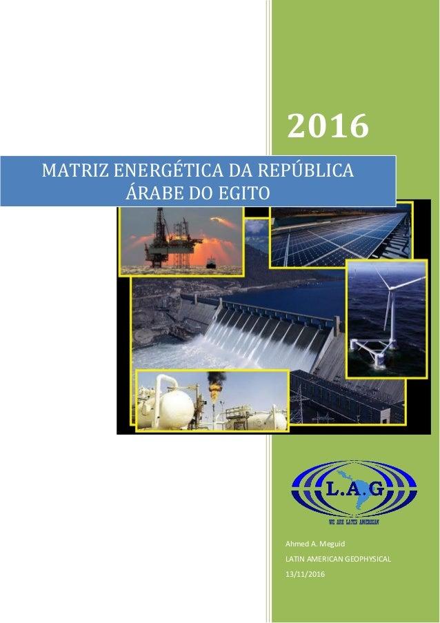 2016 Ahmed A. Meguid LATIN AMERICAN GEOPHYSICAL 13/11/2016 MATRIZ ENERGÉTICA DA REPÚBLICA ÁRABE DO EGITO