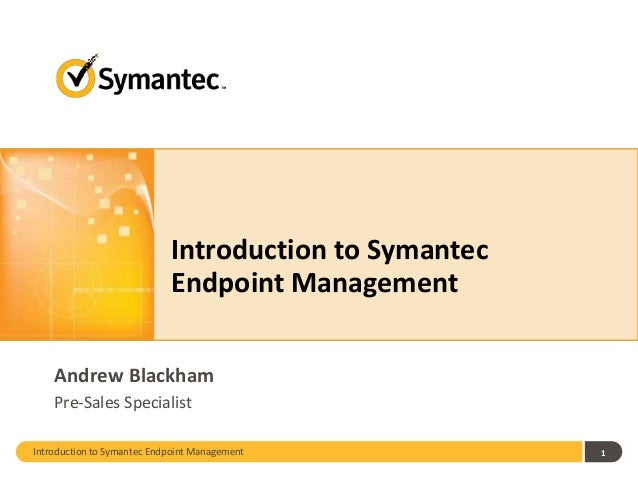Introduction to Symantec Endpoint Management Andrew Blackham Pre-Sales Specialist Introduction to Symantec Endpoint Manage...