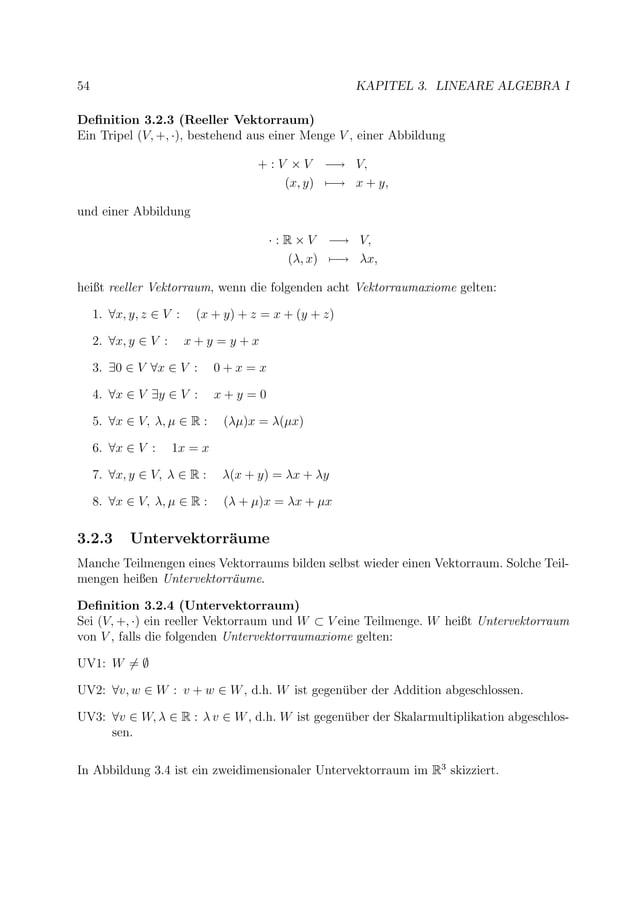 54 KAPITEL 3. LINEARE ALGEBRA I Definition 3.2.3 (Reeller Vektorraum) Ein Tripel (V, +, ·), bestehend aus einer Menge V , e...