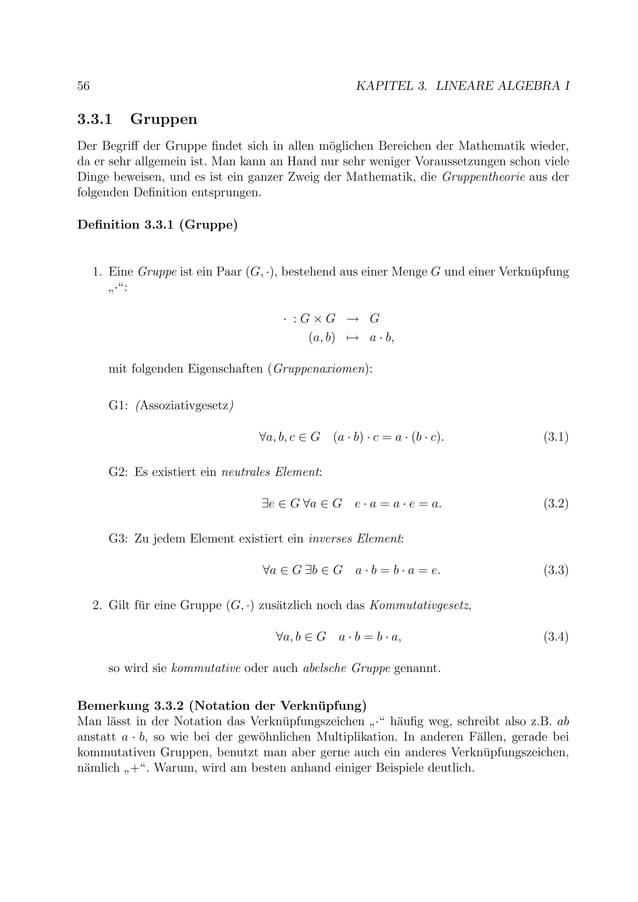 56 KAPITEL 3. LINEARE ALGEBRA I 3.3.1 Gruppen Der Begriff der Gruppe findet sich in allen m¨oglichen Bereichen der Mathemati...