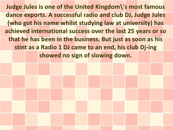 Judge Jules is one of the United Kingdoms most famousdance exports. A successful radio and club DJ, Judge Jules (who got h...