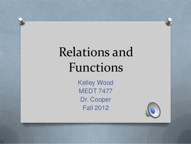 Relations and Functions Kelley Wood MEDT 7477 Dr. Cooper Fall 2012
