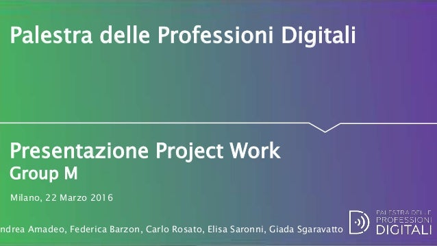 Presentazione Project Work Group M Palestra delle Professioni Digitali Milano, 22 Marzo 2016 ndrea Amadeo, Federica Barzon...