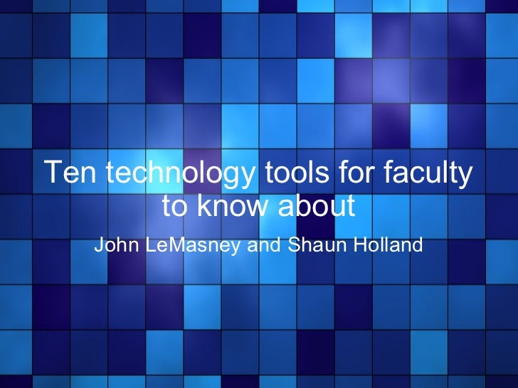 Ten technology tools for faculty to know about John LeMasney and Shaun Holland