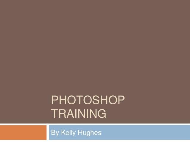 PHOTOSHOP TRAINING By Kelly Hughes