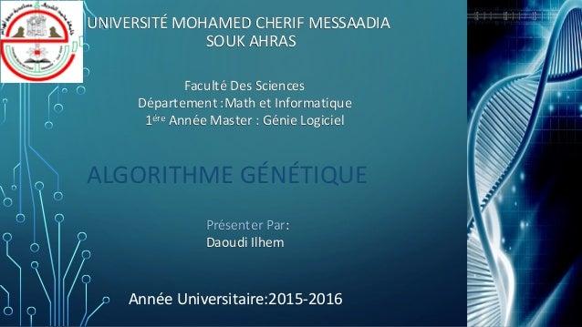 UNIVERSITÉ MOHAMED CHERIF MESSAADIA SOUK AHRAS ALGORITHME GÉNÉTIQUE Faculté Des Sciences Département :Math et Informatique...