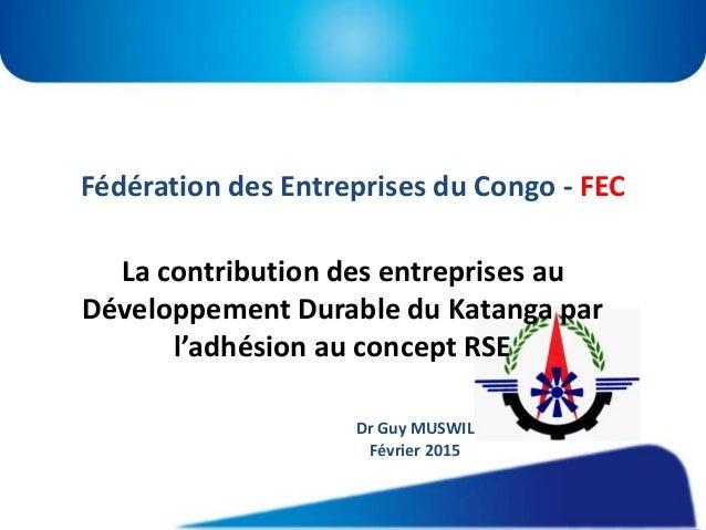 Fédération des Entreprises du Congo - FEC La contribution des entreprises au Développement Durable du Katanga par l'adhési...