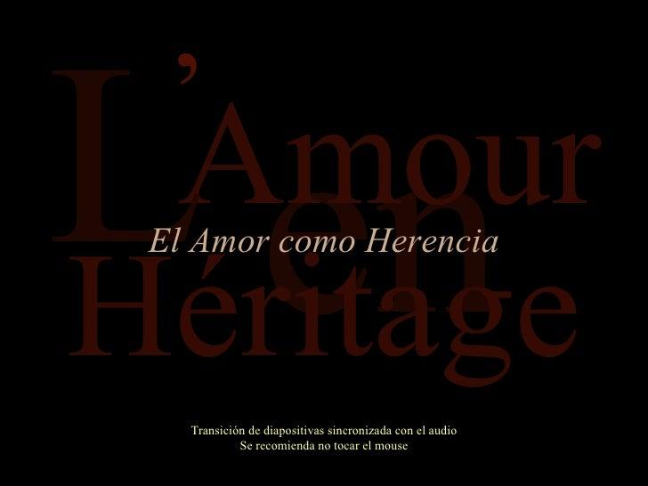 en Amour Transición de diapositivas sincronizada con el audio Se recomienda no tocar el mouse L Héritage El Amor como Here...