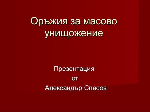 Оръжия за масовоОръжия за масово унищожениеунищожение ПрезентацияПрезентация отот Александър СпасовАлександър Спасов