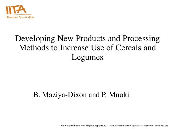 Developing New Products and Processing Methods to Increase Use of Cereals and               Legumes    B. Maziya-Dixon and...