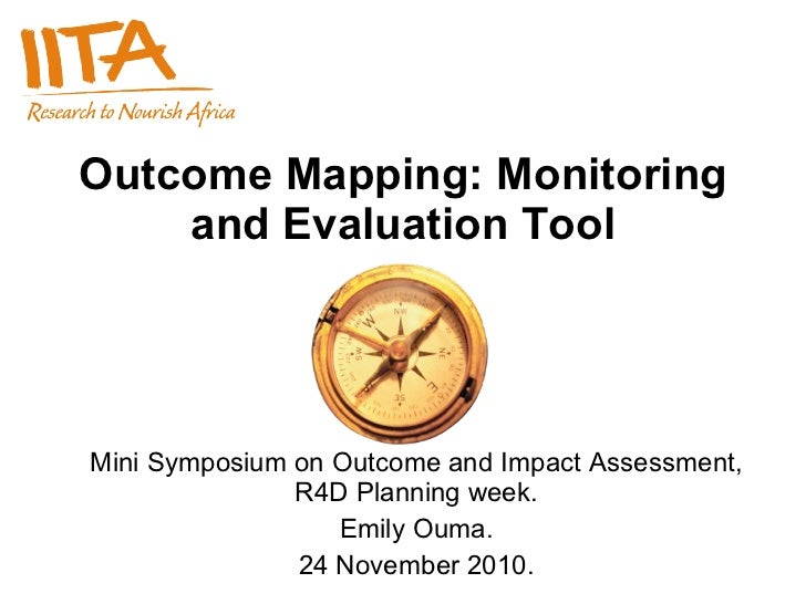 Outcome Mapping: Monitoring and Evaluation Tool Mini Symposium on Outcome and Impact Assessment, R4D Planning week. Emily ...